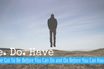 You've Got To Be Before You Can Do And Have – Paradigm Shift